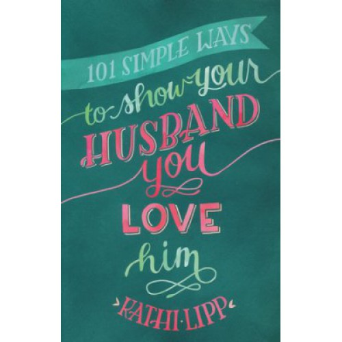 101 Simple Ways to Show Your Husband You Love Him by Kathi Lipp