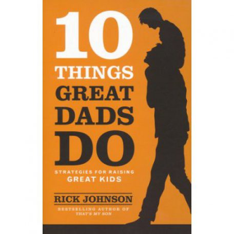 10 Things Great Dads Do by Rick Johnson