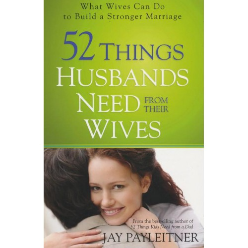 52 Things Husbands Need From Their Wives by Jay Payleitner