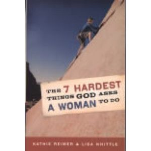 The 7 Hardest Things God Asks a Woman to Do by Kathie Reimer & Lisa Whittle