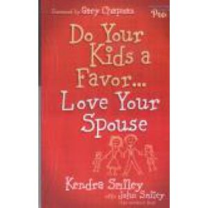 Do Your Kids a Favor... Love Your Spouse by Kendra and John Smiley
