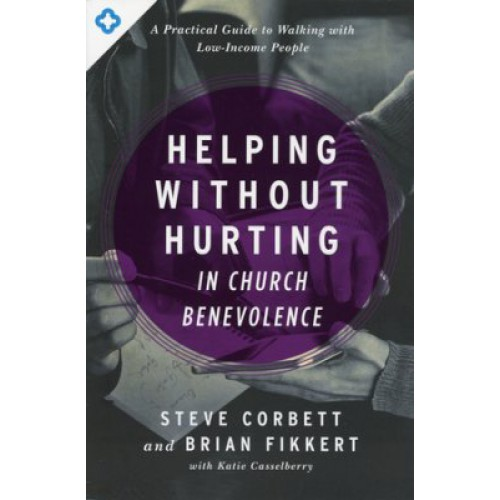 Helping Without Hurting In Church Benevolence by Steve Corbett and Brian Fikkert