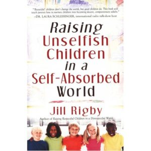 Raising Unselfish Children in a Self-Absorbed World by Jill Rigby