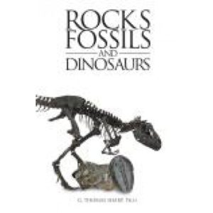 Rocks Fossils and Dinosaurs by G. Thomas Sharp, Ph.D.