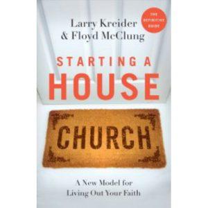 Starting a House Church by Larry Kreider & Floyd McClung