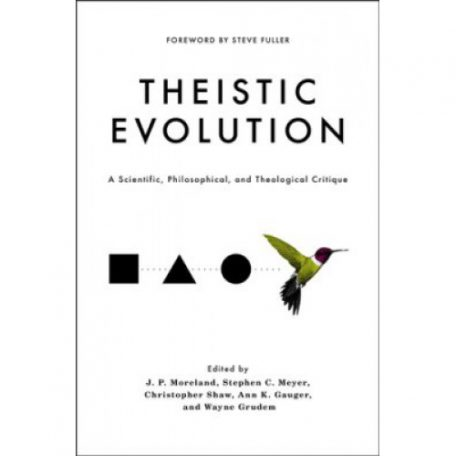 Theistic Evolution Edited by J.P Moreland, Stephen C Meyer, Christopher Shaw and Wayne Grudem