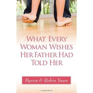What Every Woman Wishes Her Father Had Told Her by Byron & Robin Yawn