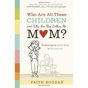 Who Are All These Children and Why Are They Calling Me Mom? by Faith Bogdan