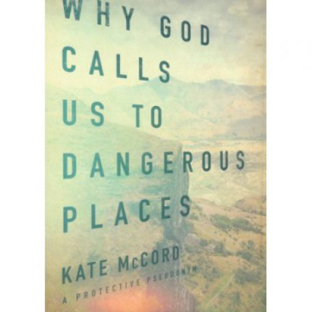 Why God Calls Us To Dangerous Places by Kate McCord