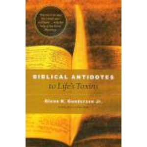 Biblical Antidotes to Life's Toxins by Glenn Gunderson