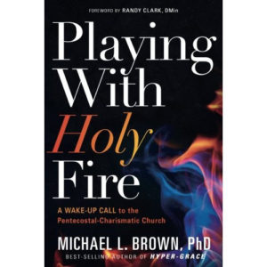 Playing With Holy Fire by Michael Brown, PhD