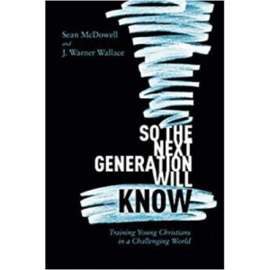 So the Next Generation Will Know by Sean McDowell, J. Warner Wallace