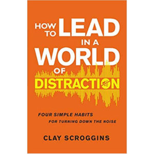 How to Lead in a World of Distraction by Clay Scroggins